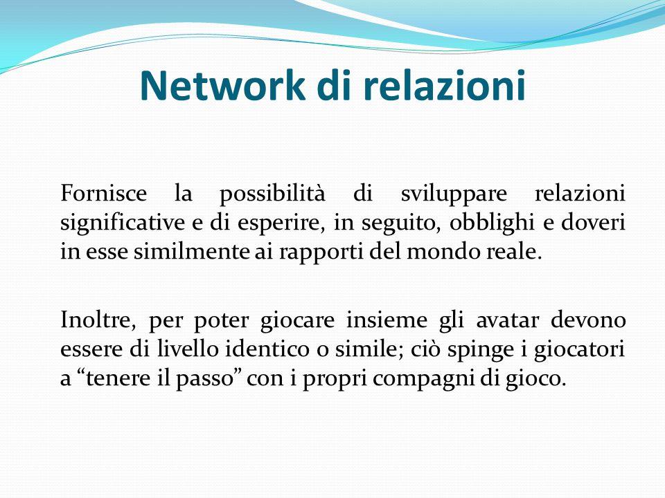 Network di relazioni Fornisce la possibilità di sviluppare relazioni significative e di esperire, in seguito, obblighi e doveri in esse similmente ai rapporti del mondo reale.