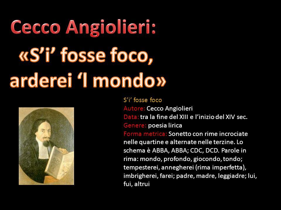 S'i' fosse foco Autore: Cecco Angiolieri Data: tra la fine del XIII e l'inizio del XIV sec. Genere: poesia lirica Forma metrica: Sonetto con rime incr