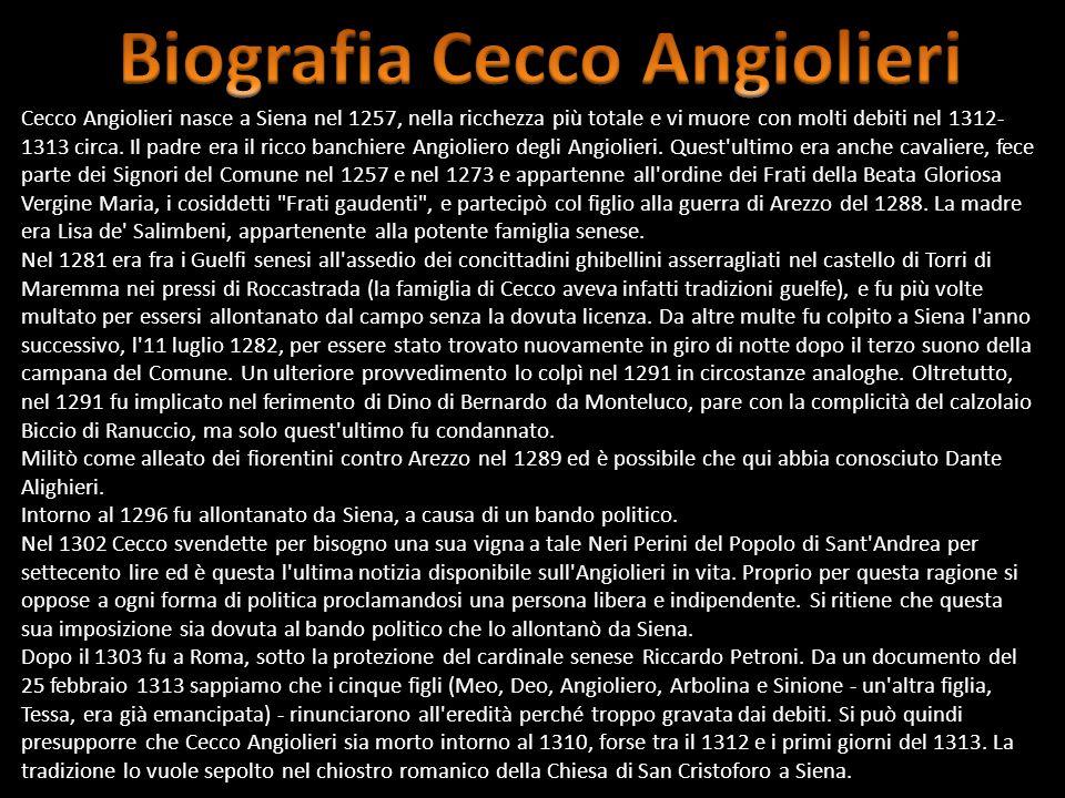 Cecco Angiolieri nasce a Siena nel 1257, nella ricchezza più totale e vi muore con molti debiti nel 1312- 1313 circa. Il padre era il ricco banchiere