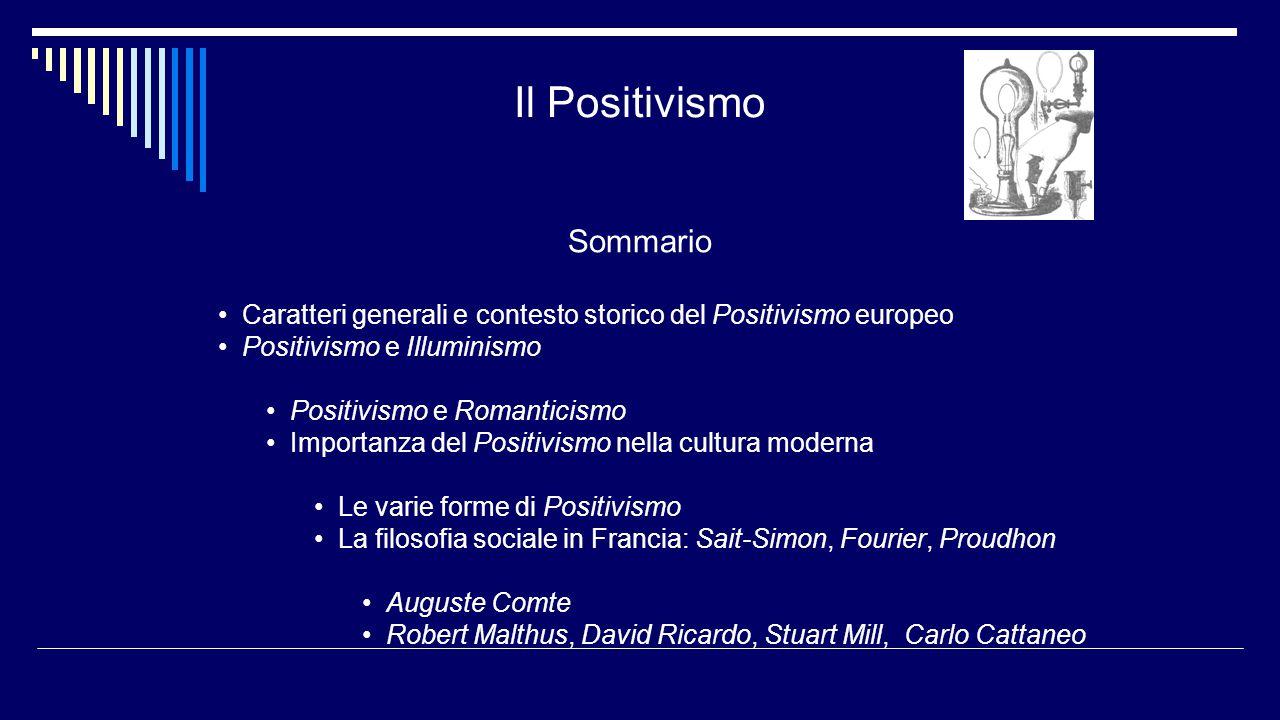 Il Positivismo Sommario Caratteri generali e contesto storico del Positivismo europeo Positivismo e Illuminismo Positivismo e Romanticismo Importanza