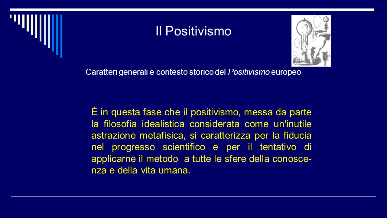 Il Positivismo Caratteri generali e contesto storico del Positivismo europeo È in questa fase che il positivismo, messa da parte la filosofia idealist