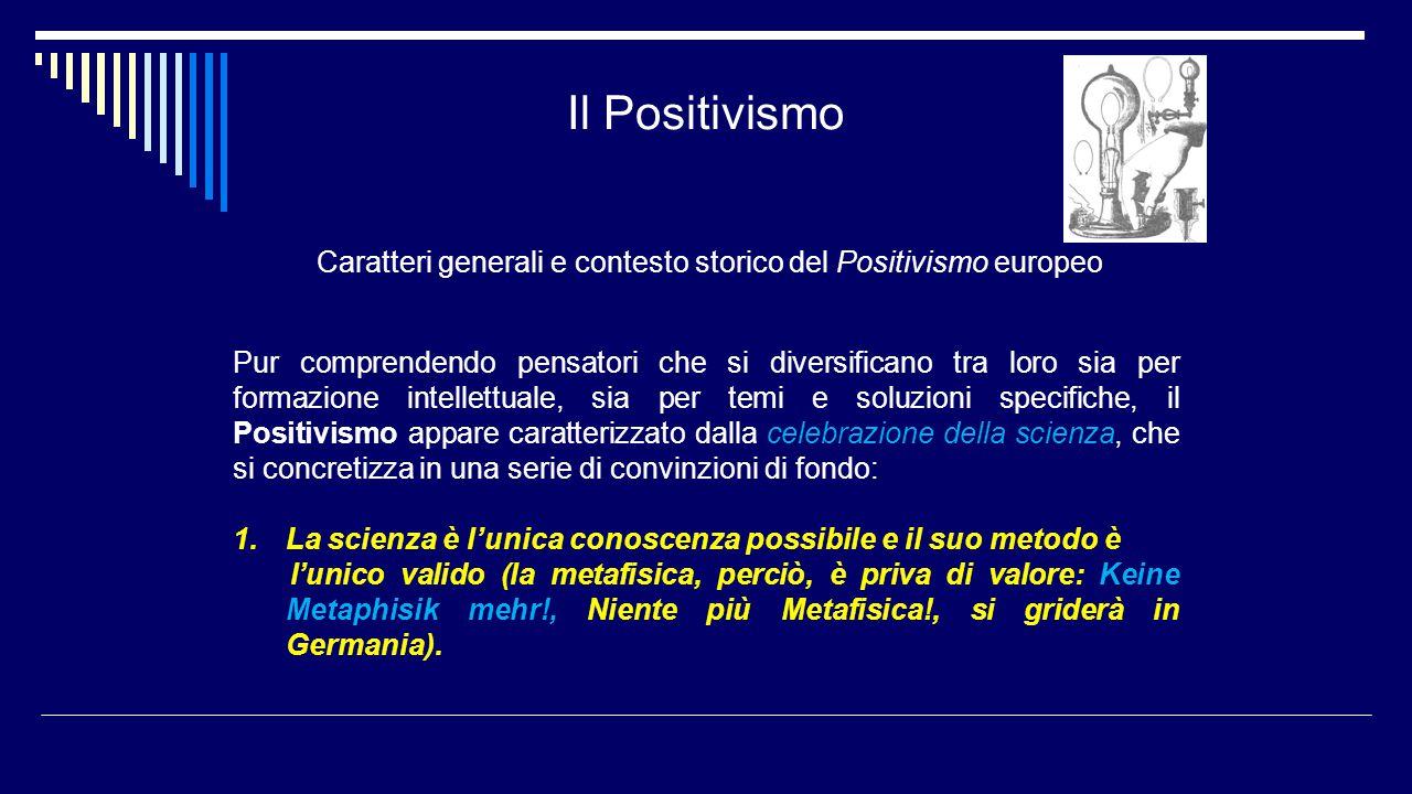 Il Positivismo Caratteri generali e contesto storico del Positivismo europeo 2.La filosofia non avendo più campi specifici suoi di indagine tende ad essere intesa come la totalità del sapere positivo, col compito di enunciare i principi comuni alle varie scienze.