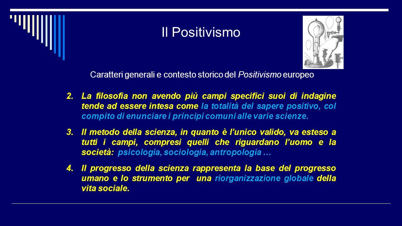 Il Positivismo Caratteri generali e contesto storico del Positivismo europeo 2.La filosofia non avendo più campi specifici suoi di indagine tende ad e