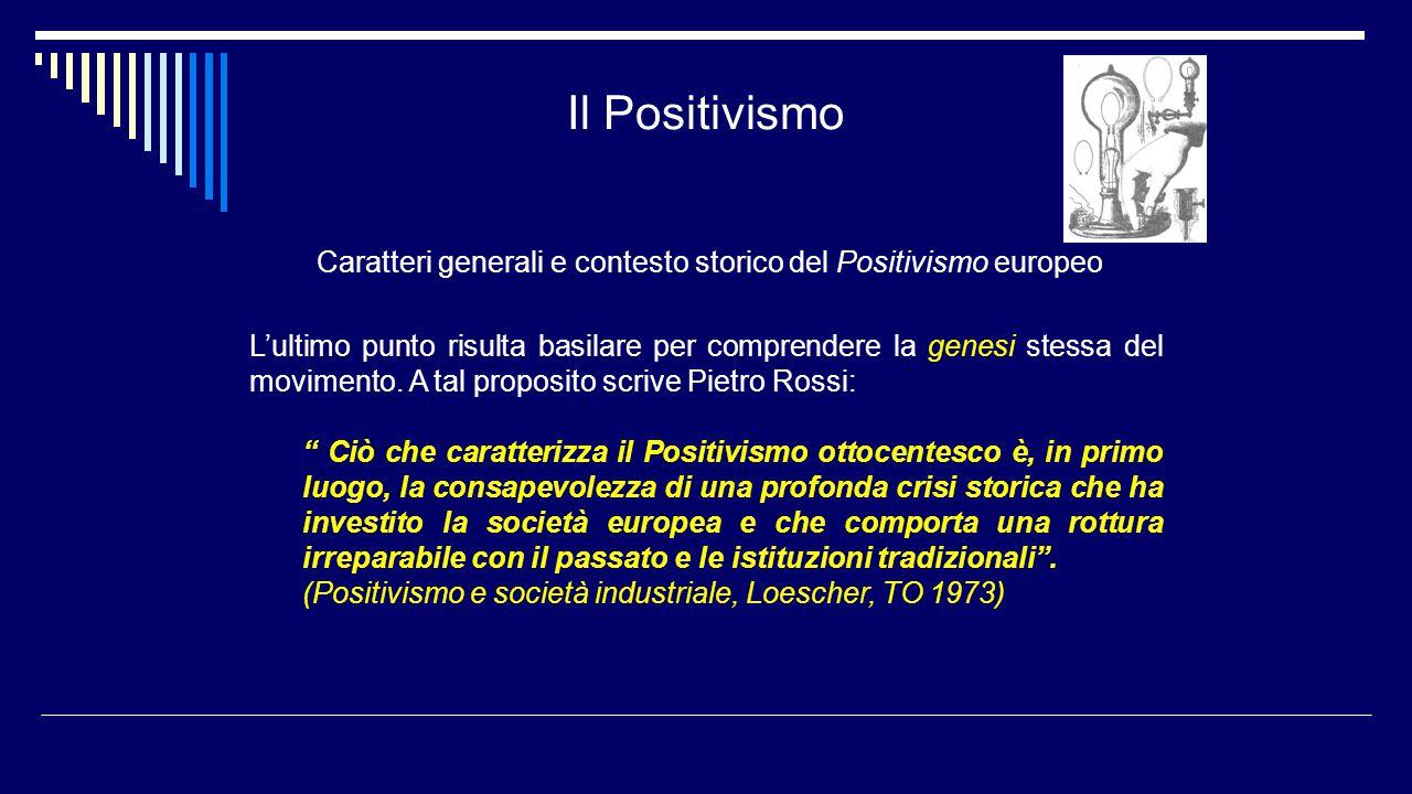 Il Positivismo Caratteri generali e contesto storico del Positivismo europeo L'ultimo punto risulta basilare per comprendere la genesi stessa del movi