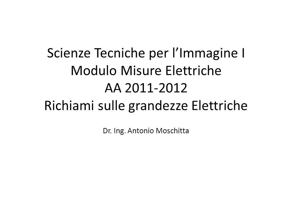 Scienze Tecniche per l'Immagine I Modulo Misure Elettriche AA 2011-2012 Richiami sulle grandezze Elettriche Dr.