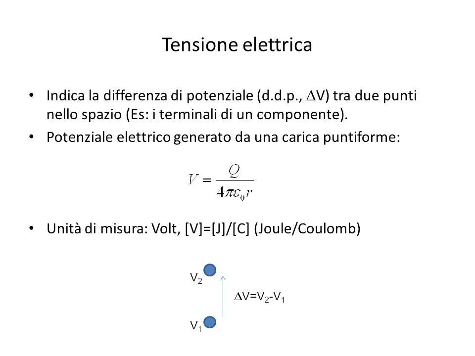 Tensione elettrica Indica la differenza di potenziale (d.d.p.,  V) tra due punti nello spazio (Es: i terminali di un componente).
