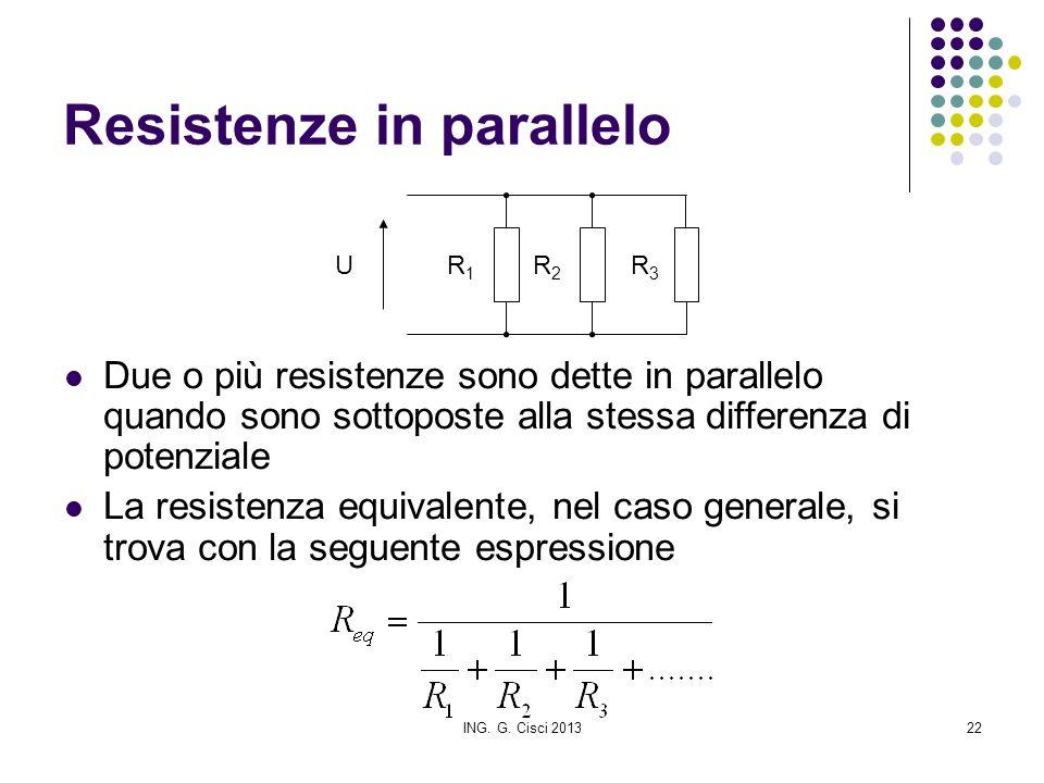ING. G. Cisci 201322 Resistenze in parallelo Due o più resistenze sono dette in parallelo quando sono sottoposte alla stessa differenza di potenziale