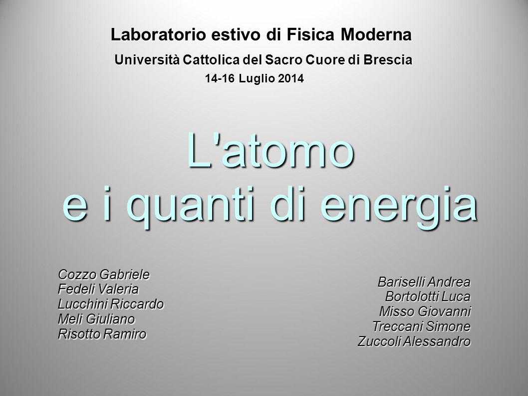 Laboratorio estivo di Fisica Moderna Università Cattolica del Sacro Cuore di Brescia 14-16 Luglio 2014 L'atomo e i quanti di energia Cozzo Gabriele Fe