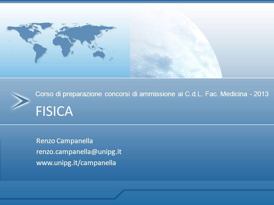 Renzo Campanella renzo.campanella@unipg.it www.unipg.it/campanella Corso di preparazione concorsi di ammissione ai C.d.L. Fac. Medicina - 2013 FISICA
