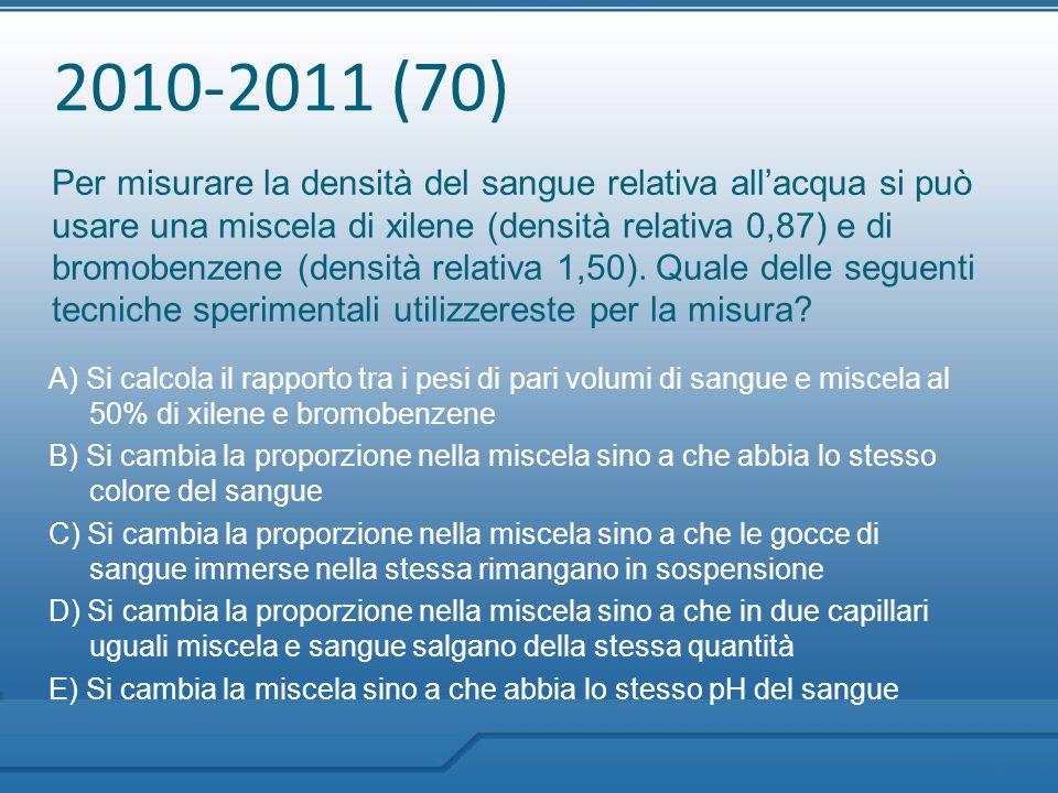 2010-2011 (70) Per misurare la densità del sangue relativa all'acqua si può usare una miscela di xilene (densità relativa 0,87) e di bromobenzene (den