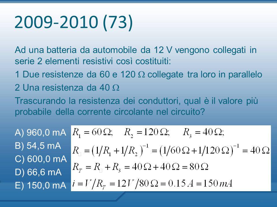 2009-2010 (73) Ad una batteria da automobile da 12 V vengono collegati in serie 2 elementi resistivi così costituiti: 1 Due resistenze da 60 e 120  c
