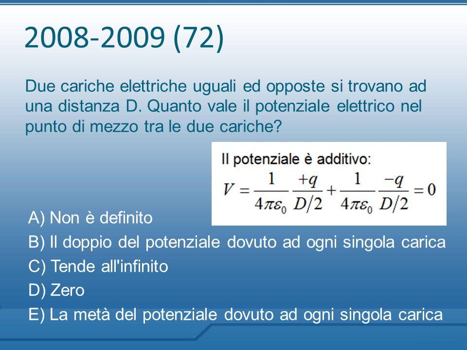 2008-2009 (72) Due cariche elettriche uguali ed opposte si trovano ad una distanza D. Quanto vale il potenziale elettrico nel punto di mezzo tra le du