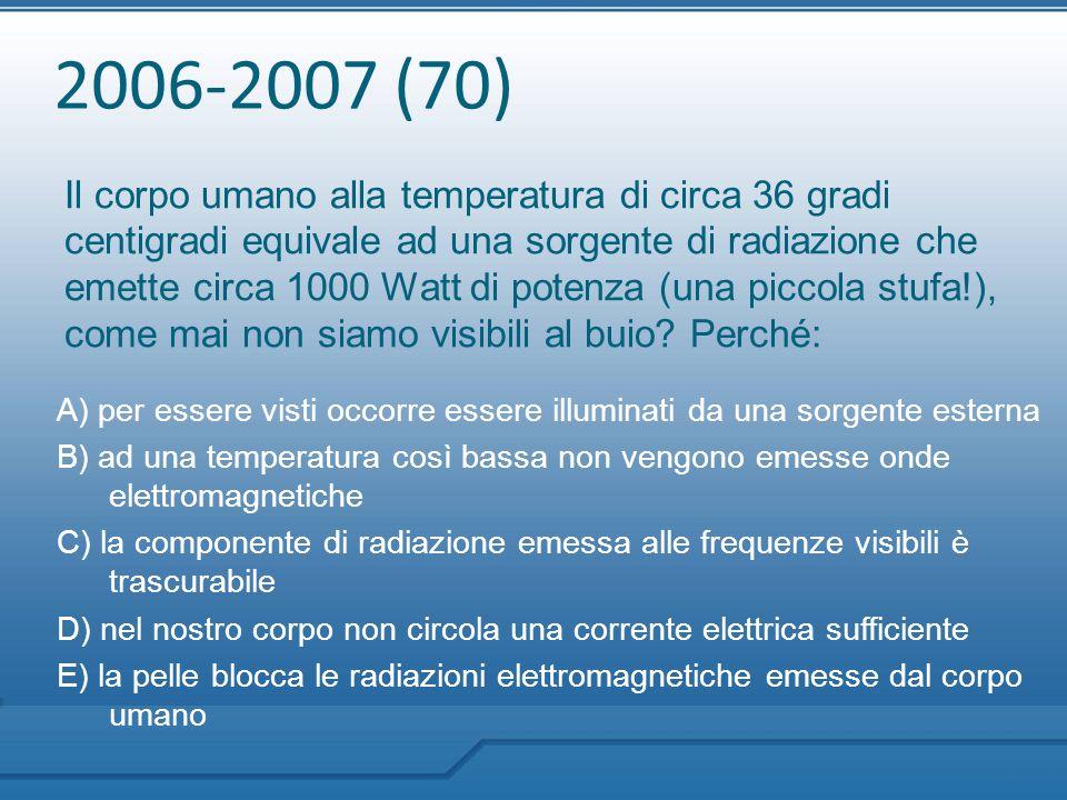 2006-2007 (70) Il corpo umano alla temperatura di circa 36 gradi centigradi equivale ad una sorgente di radiazione che emette circa 1000 Watt di poten
