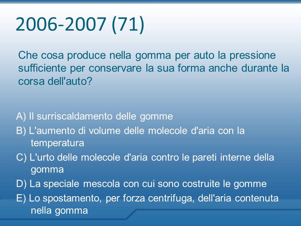 2006-2007 (71) Che cosa produce nella gomma per auto la pressione sufficiente per conservare la sua forma anche durante la corsa dell'auto? A) Il surr