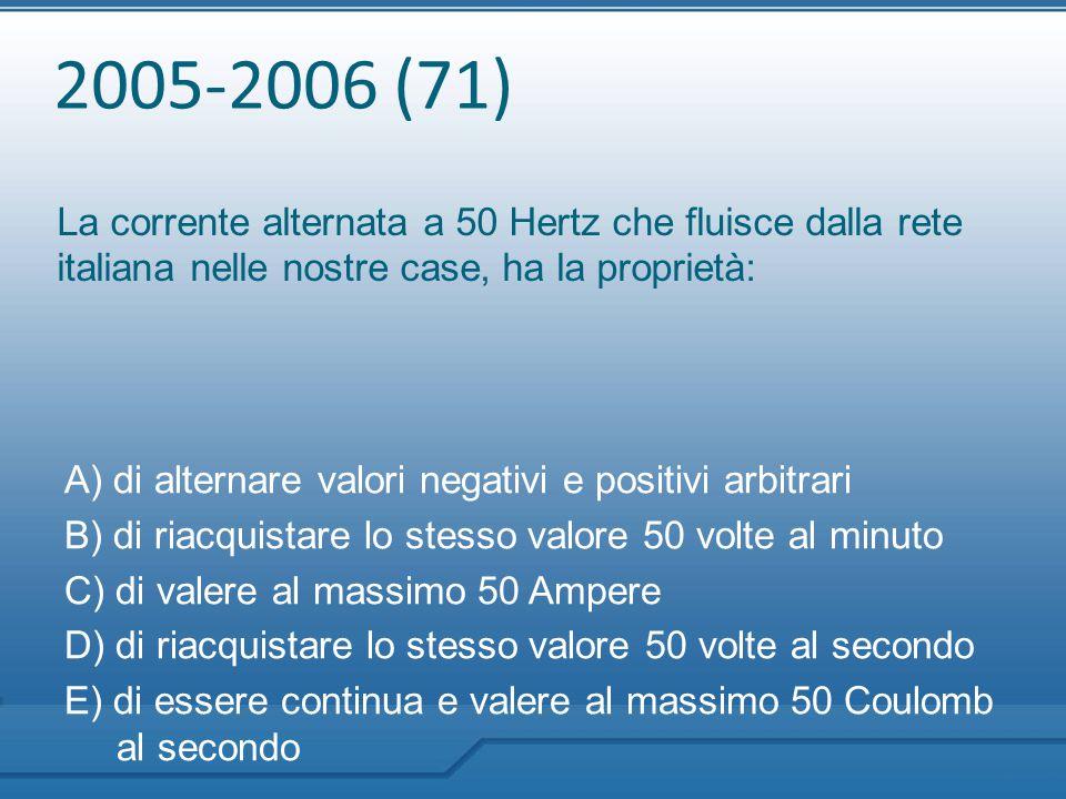 2005-2006 (71) La corrente alternata a 50 Hertz che fluisce dalla rete italiana nelle nostre case, ha la proprietà: A) di alternare valori negativi e
