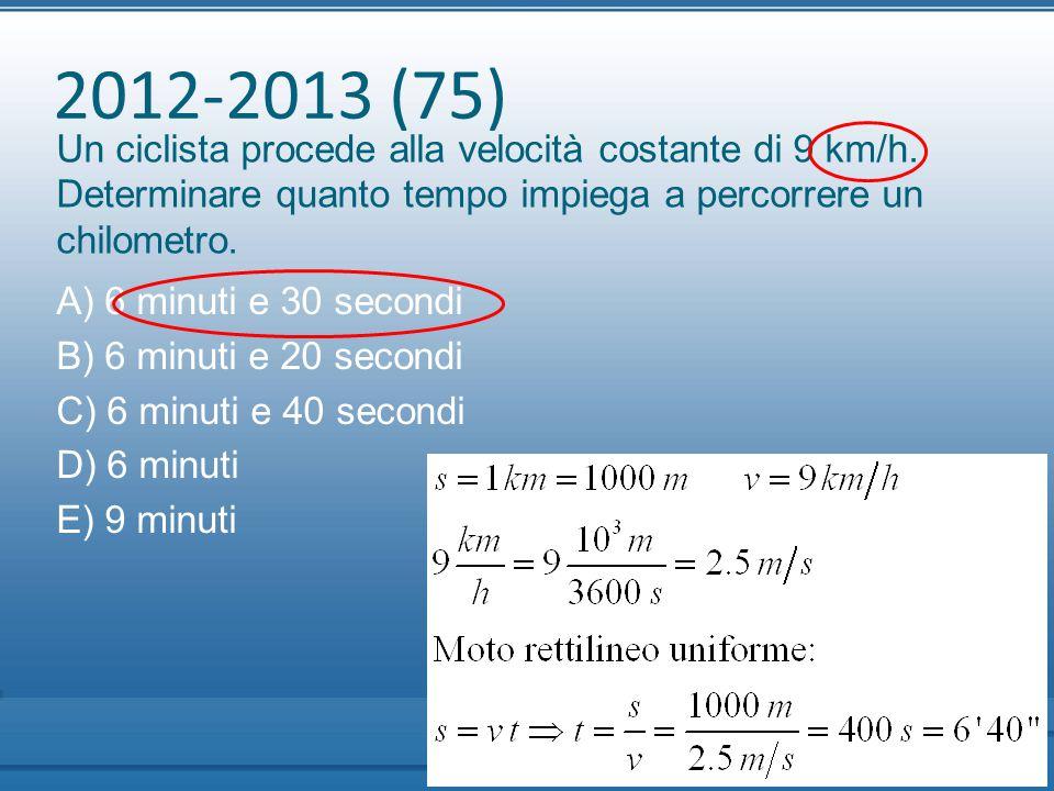 2012-2013 (75) Un ciclista procede alla velocità costante di 9 km/h. Determinare quanto tempo impiega a percorrere un chilometro. A) 6 minuti e 30 sec