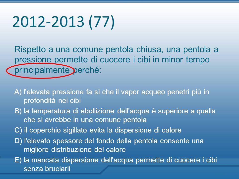 2012-2013 (77) Rispetto a una comune pentola chiusa, una pentola a pressione permette di cuocere i cibi in minor tempo principalmente perché: A) l'ele