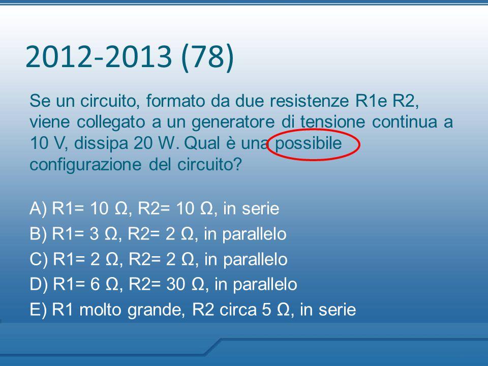 2012-2013 (78) Se un circuito, formato da due resistenze R1e R2, viene collegato a un generatore di tensione continua a 10 V, dissipa 20 W. Qual è una
