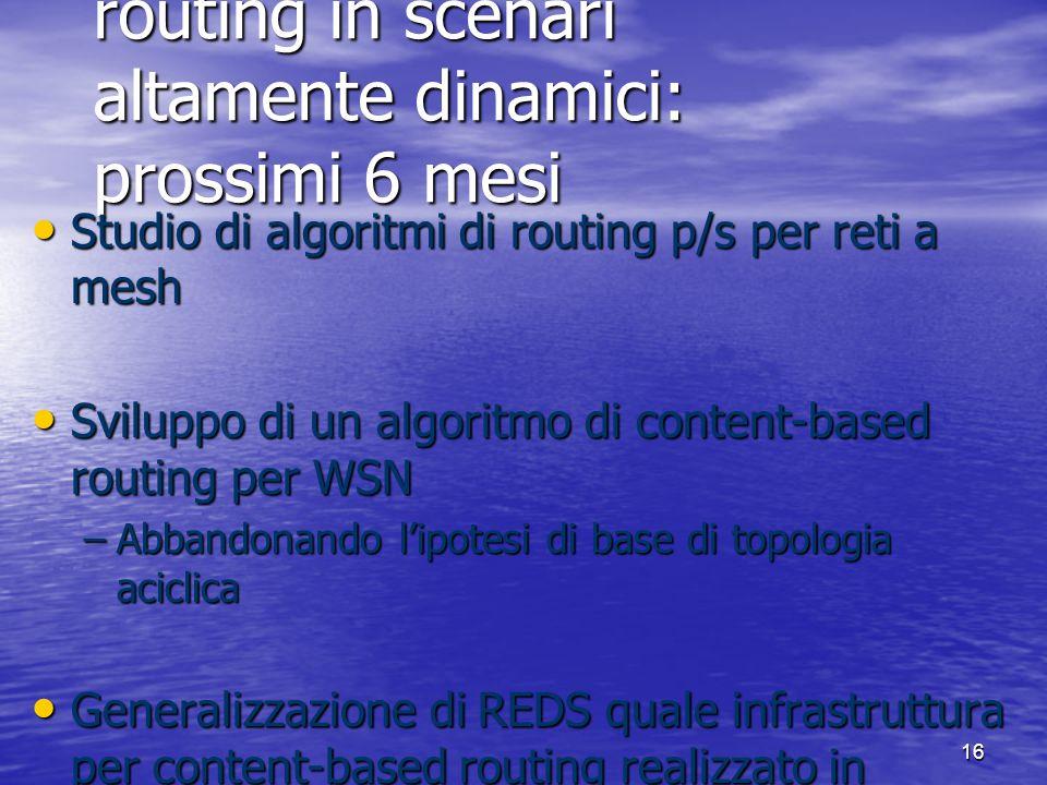 16 A10. Content-based routing in scenari altamente dinamici: prossimi 6 mesi Studio di algoritmi di routing p/s per reti a mesh Studio di algoritmi di