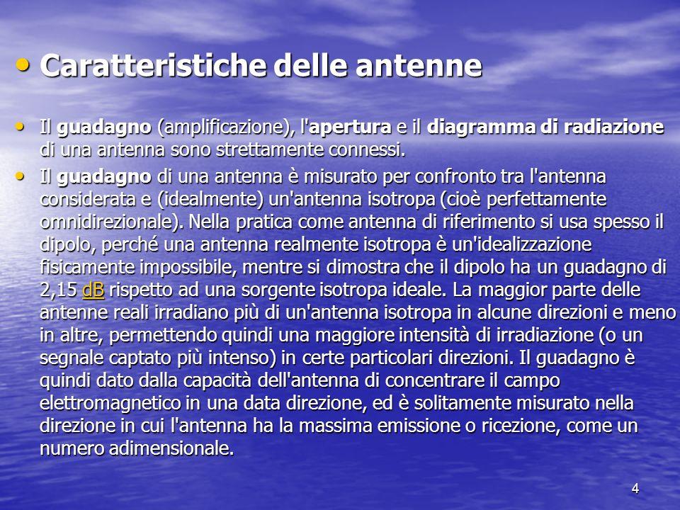 4 Caratteristiche delle antenne Caratteristiche delle antenne Il guadagno (amplificazione), l'apertura e il diagramma di radiazione di una antenna son