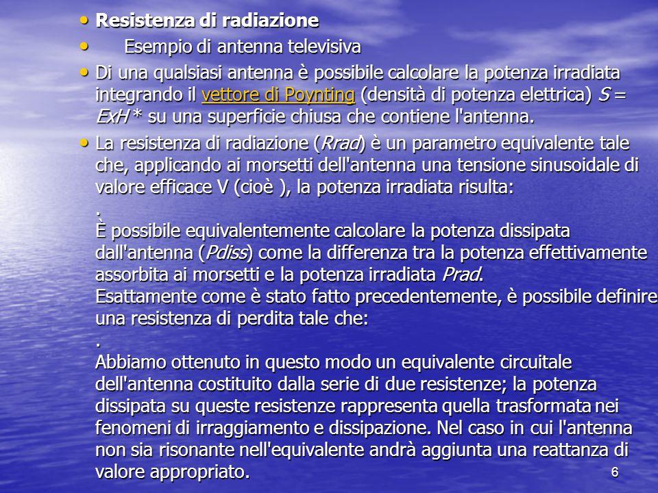 6 Resistenza di radiazione Resistenza di radiazione Esempio di antenna televisiva Esempio di antenna televisiva Di una qualsiasi antenna è possibile c