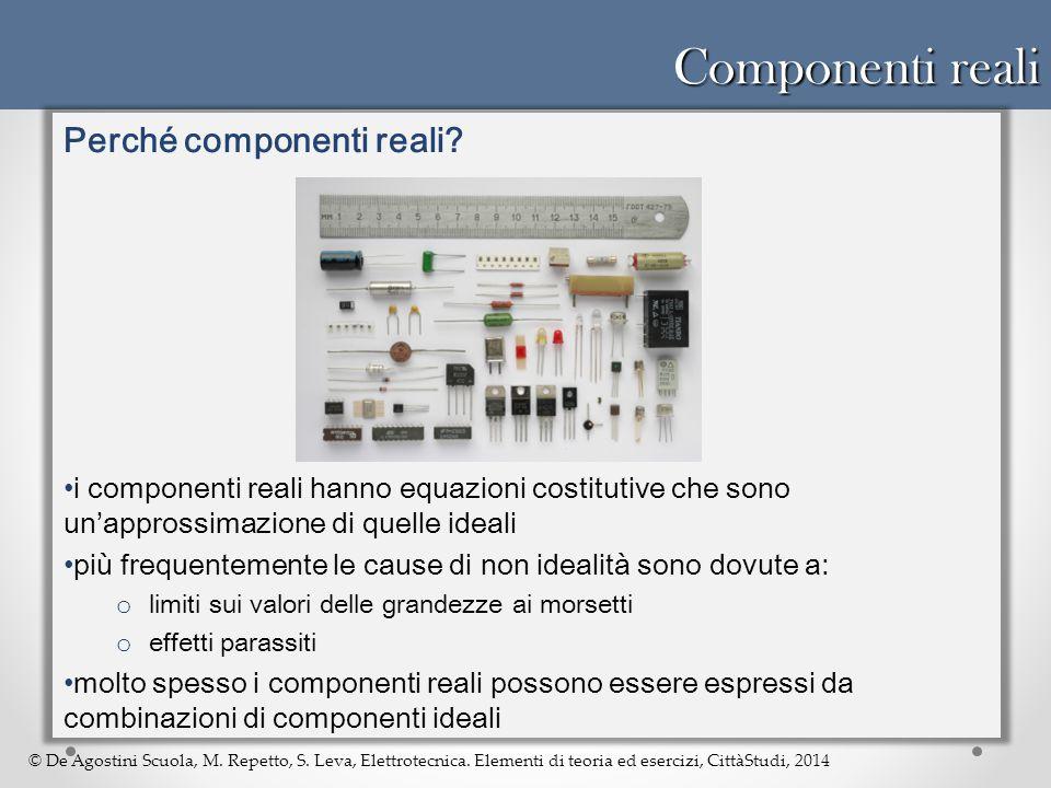 © De Agostini Scuola, M. Repetto, S. Leva, Elettrotecnica. Elementi di teoria ed esercizi, CittàStudi, 2014 Componenti reali Perché componenti reali?