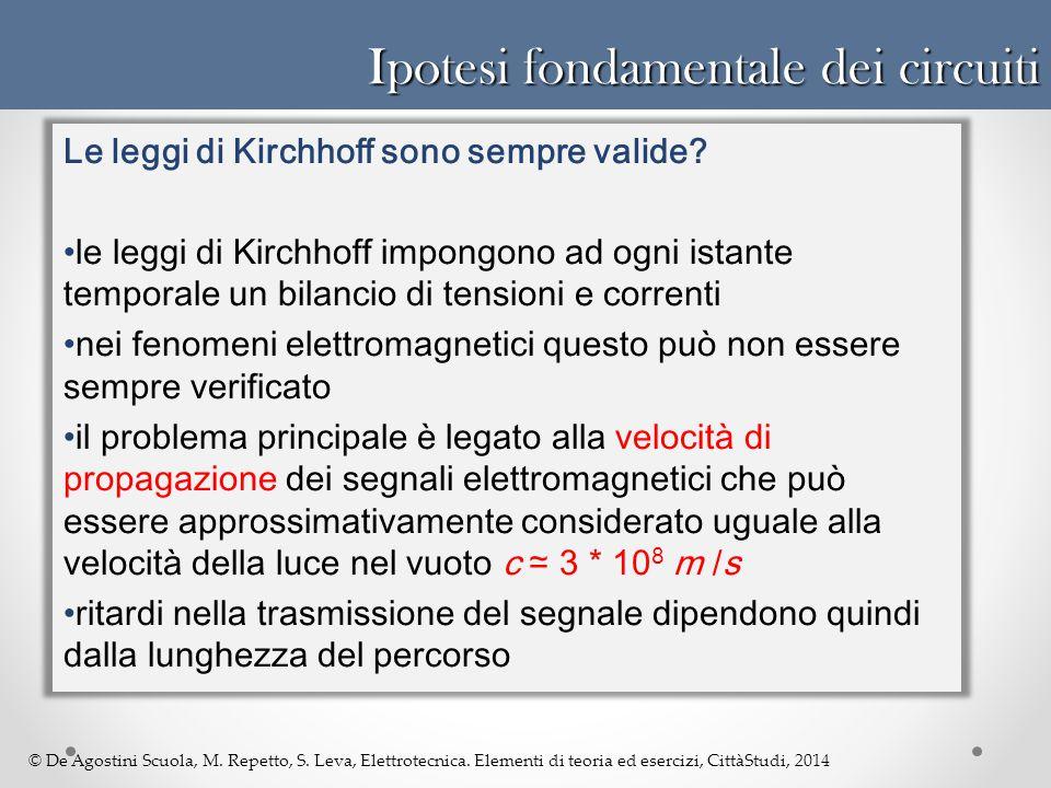 © De Agostini Scuola, M. Repetto, S. Leva, Elettrotecnica. Elementi di teoria ed esercizi, CittàStudi, 2014 Ipotesi fondamentale dei circuiti Le leggi