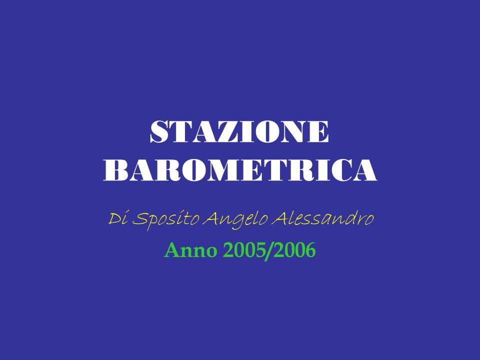 STAZIONE BAROMETRICA Di Sposito Angelo Alessandro Anno 2005/2006