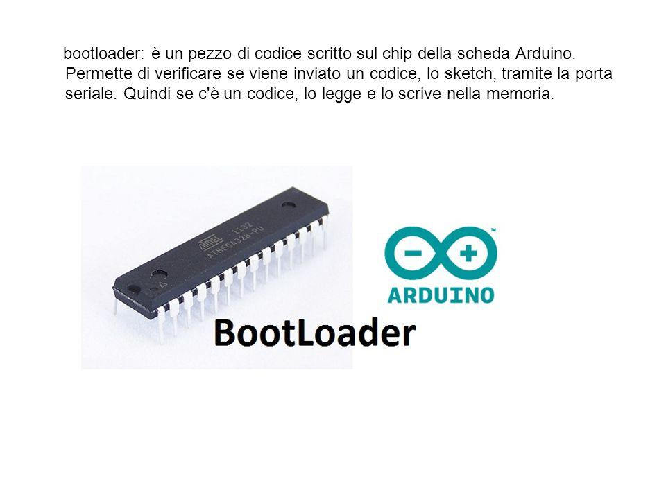 bootloader: è un pezzo di codice scritto sul chip della scheda Arduino. Permette di verificare se viene inviato un codice, lo sketch, tramite la porta