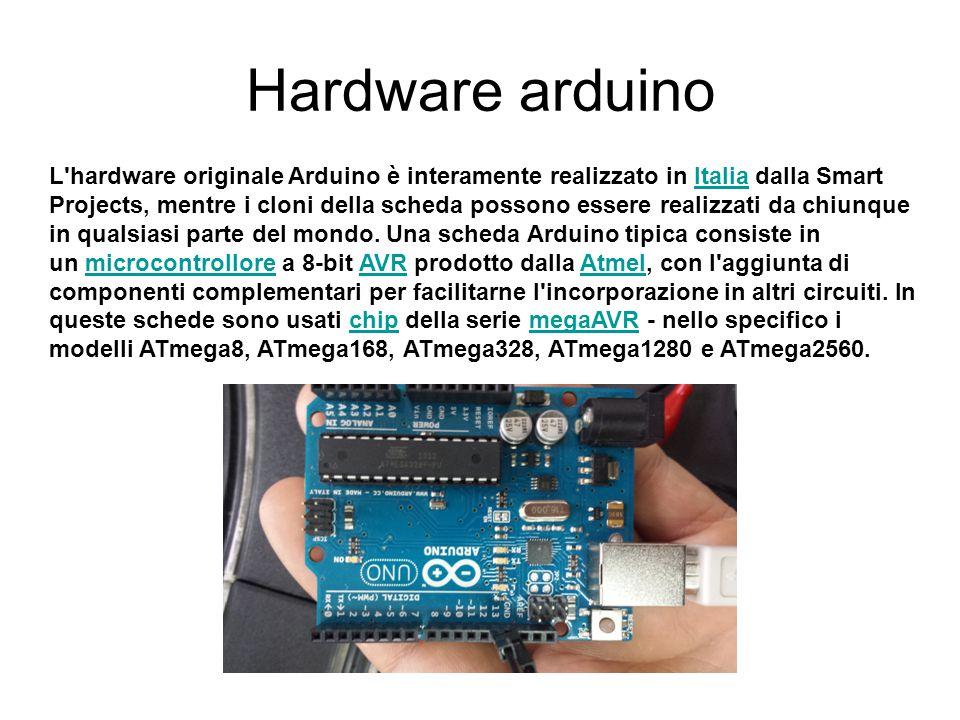 Hardware arduino L'hardware originale Arduino è interamente realizzato in Italia dalla Smart Projects, mentre i cloni della scheda possono essere real