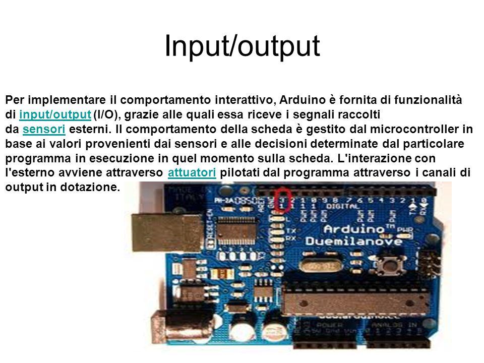 Input/output Per implementare il comportamento interattivo, Arduino è fornita di funzionalità di input/output (I/O), grazie alle quali essa riceve i s
