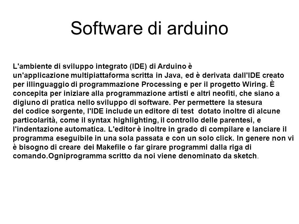 Software di arduino L'ambiente di sviluppo integrato (IDE) di Arduino è un'applicazione multipiattaforma scritta in Java, ed è derivata dall'IDE creat