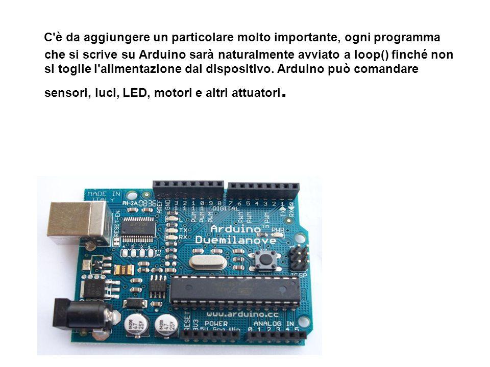 C'è da aggiungere un particolare molto importante, ogni programma che si scrive su Arduino sarà naturalmente avviato a loop() finché non si toglie l'a