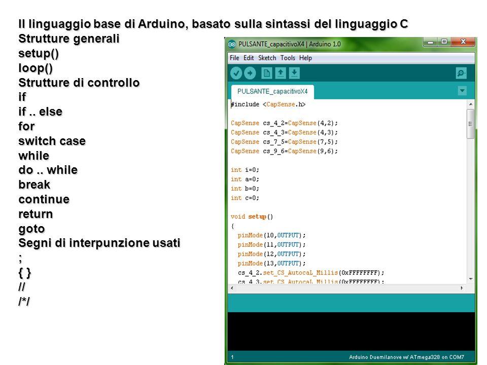 Il linguaggio base di Arduino, basato sulla sintassi del linguaggio C Strutture generali setup()loop() Strutture di controllo if if.. else for switch