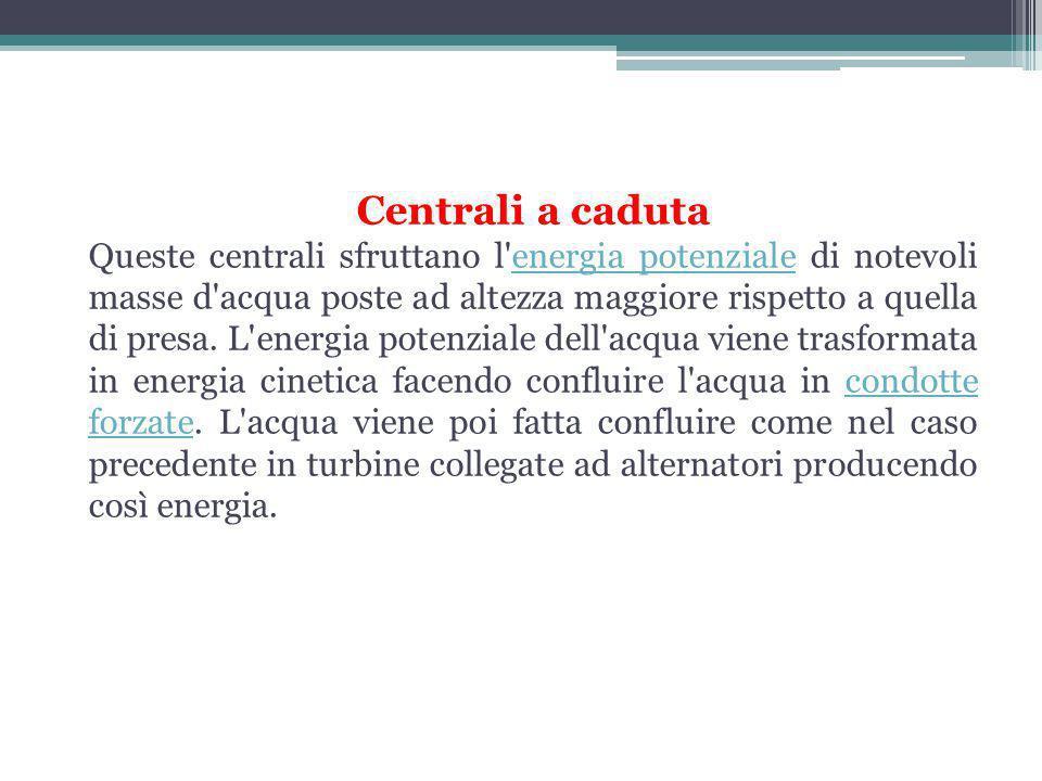 Centrali a caduta Queste centrali sfruttano l energia potenziale di notevoli masse d acqua poste ad altezza maggiore rispetto a quella di presa.
