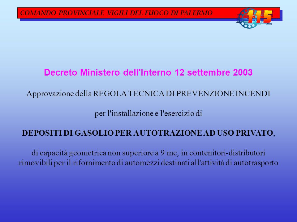 COMANDO PROVINCIALE VIGILI DEL FUOCO DI PALERMO Decreto Ministero dell Interno 12 settembre 2003 Approvazione della REGOLA TECNICA DI PREVENZIONE INCENDI per l installazione e l esercizio di DEPOSITI DI GASOLIO PER AUTOTRAZIONE AD USO PRIVATO, di capacità geometrica non superiore a 9 mc, in contenitori-distributori rimovibili per il rifornimento di automezzi destinati all attività di autotrasporto