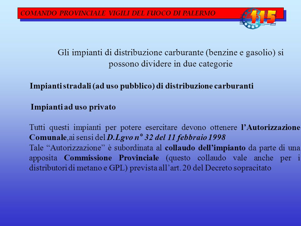 COMANDO PROVINCIALE VIGILI DEL FUOCO DI PALERMO Gli impianti di distribuzione carburante (benzine e gasolio) si possono dividere in due categorie Impianti stradali (ad uso pubblico) di distribuzione carburanti Impianti ad uso privato Tutti questi impianti per potere esercitare devono ottenere l'Autorizzazione Comunale,ai sensi del D.Lgvo n° 32 del 11 febbraio 1998 Tale Autorizzazione è subordinata al collaudo dell'impianto da parte di una apposita Commissione Provinciale (questo collaudo vale anche per i distributori di metano e GPL) prevista all'art.