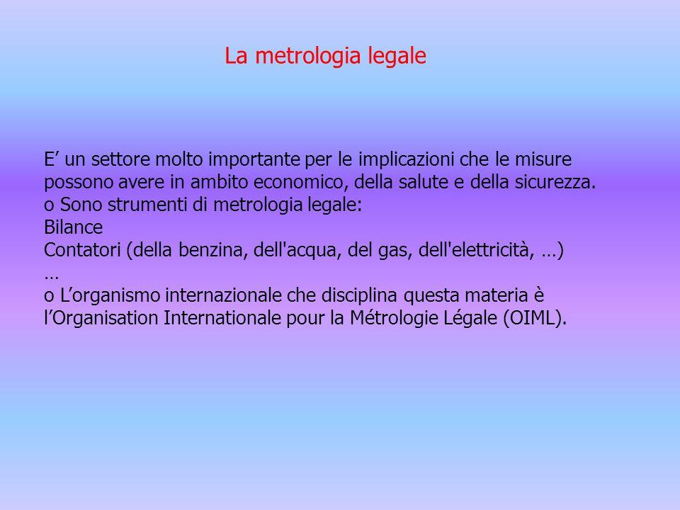La metrologia legale E' un settore molto importante per le implicazioni che le misure possono avere in ambito economico, della salute e della sicurezz