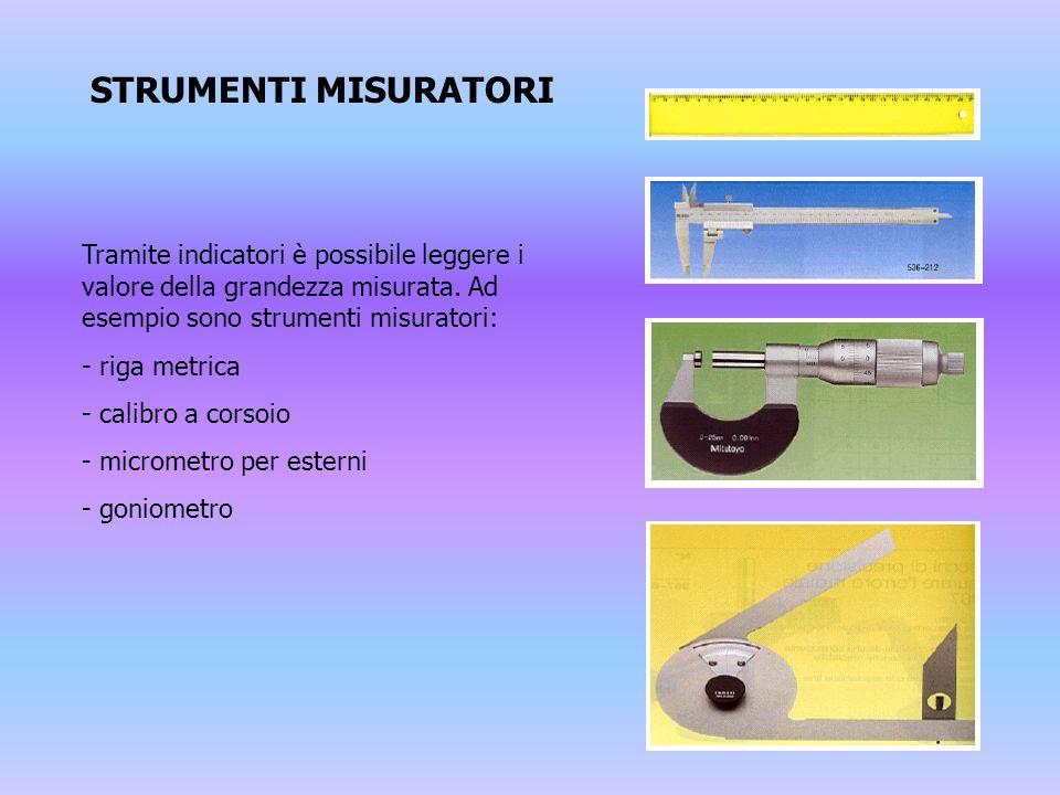 STRUMENTI MISURATORI Tramite indicatori è possibile leggere i valore della grandezza misurata. Ad esempio sono strumenti misuratori: - riga metrica -