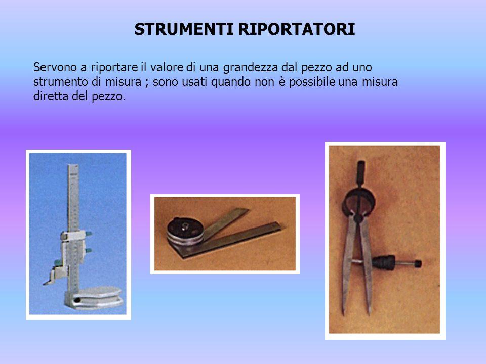 STRUMENTI RIPORTATORI Servono a riportare il valore di una grandezza dal pezzo ad uno strumento di misura ; sono usati quando non è possibile una misu
