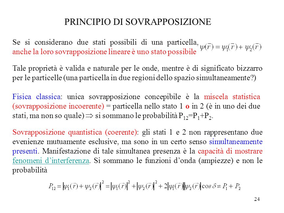 24 PRINCIPIO DI SOVRAPPOSIZIONE Se si considerano due stati possibili di una particella, anche la loro sovrapposizione lineare è uno stato possibile Tale proprietà è valida e naturale per le onde, mentre è di significato bizzarro per le particelle (una particella in due regioni dello spazio simultaneamente?) Fisica classica: unica sovrapposizione concepibile è la miscela statistica (sovrapposizione incoerente) = particella nello stato 1 o in 2 (è in uno dei due stati, ma non so quale)  si sommano le probabilità P 12 =P 1 +P 2.