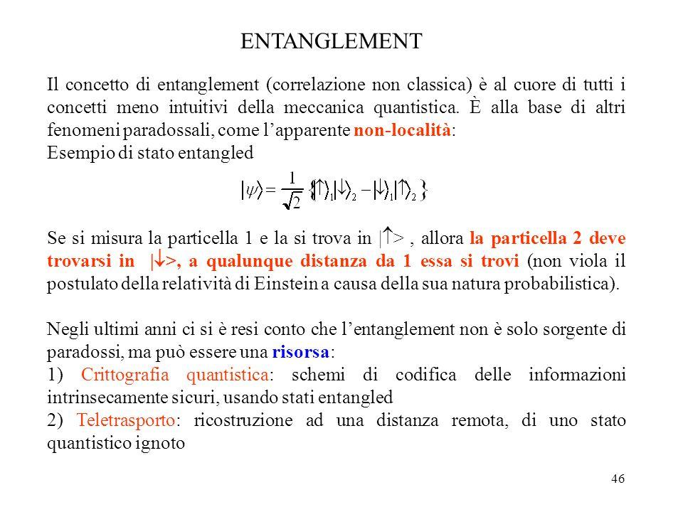 46 Il concetto di entanglement (correlazione non classica) è al cuore di tutti i concetti meno intuitivi della meccanica quantistica. È alla base di a