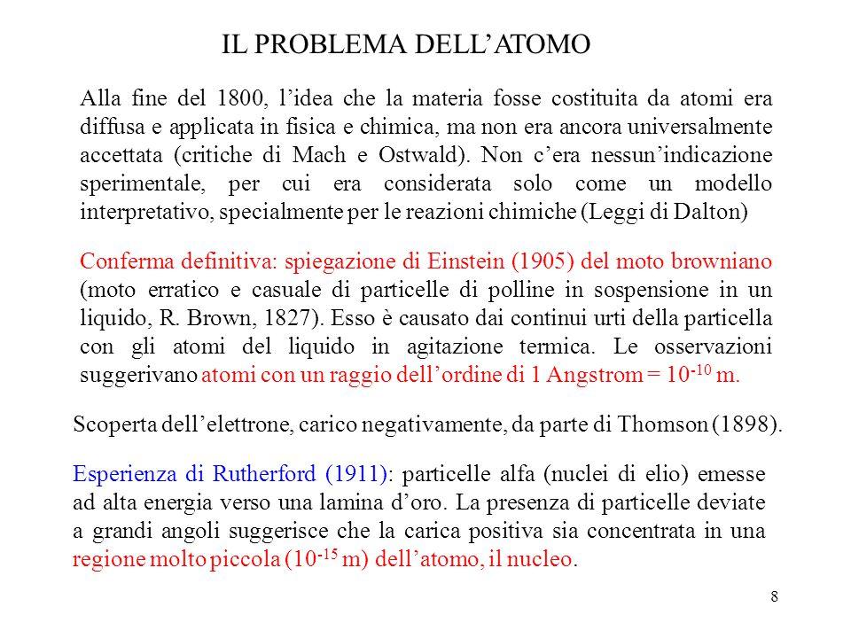 8 IL PROBLEMA DELL'ATOMO Alla fine del 1800, l'idea che la materia fosse costituita da atomi era diffusa e applicata in fisica e chimica, ma non era ancora universalmente accettata (critiche di Mach e Ostwald).