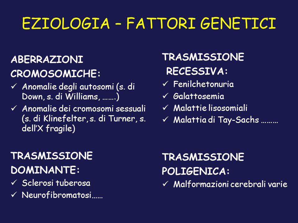 EZIOLOGIA – FATTORI GENETICI ABERRAZIONI CROMOSOMICHE: Anomalie degli autosomi (s. di Down, s. di Williams, …….) Anomalie dei cromosomi sessuali (s. d