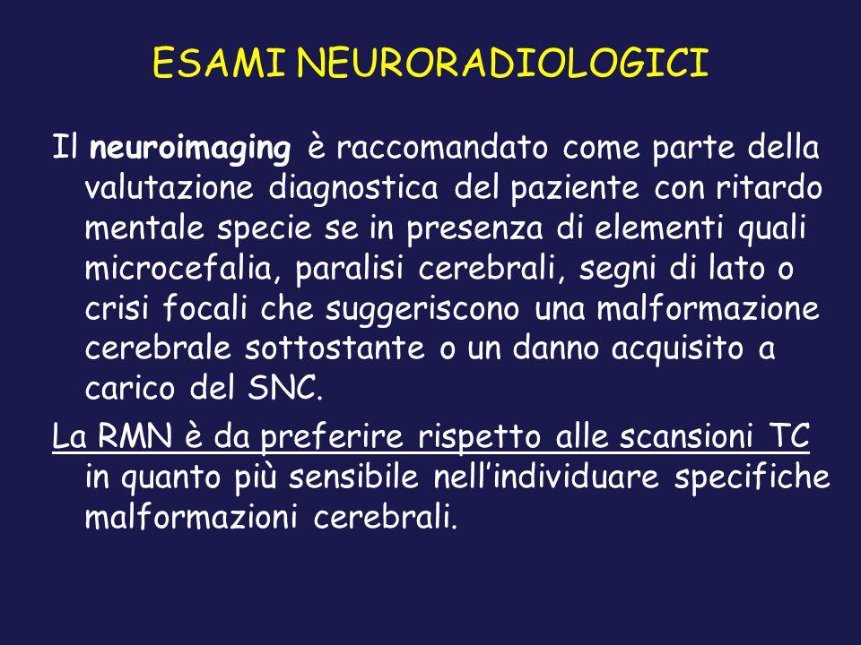 ESAMI NEURORADIOLOGICI Il neuroimaging è raccomandato come parte della valutazione diagnostica del paziente con ritardo mentale specie se in presenza