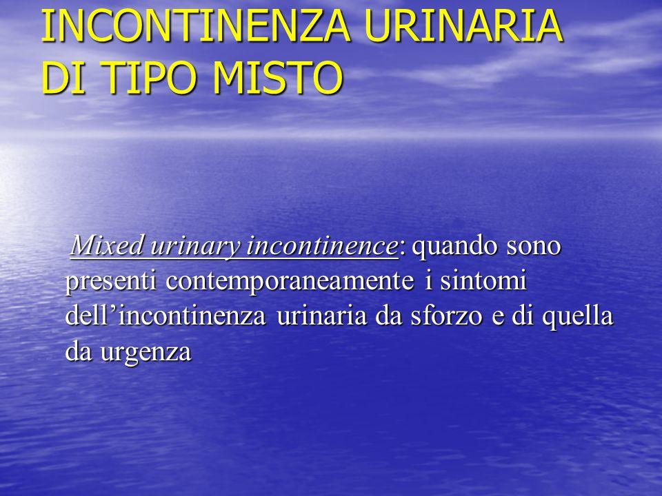 INCONTINENZA URINARIA DI TIPO MISTO Mixed urinary incontinence: quando sono presenti contemporaneamente i sintomi dell'incontinenza urinaria da sforzo