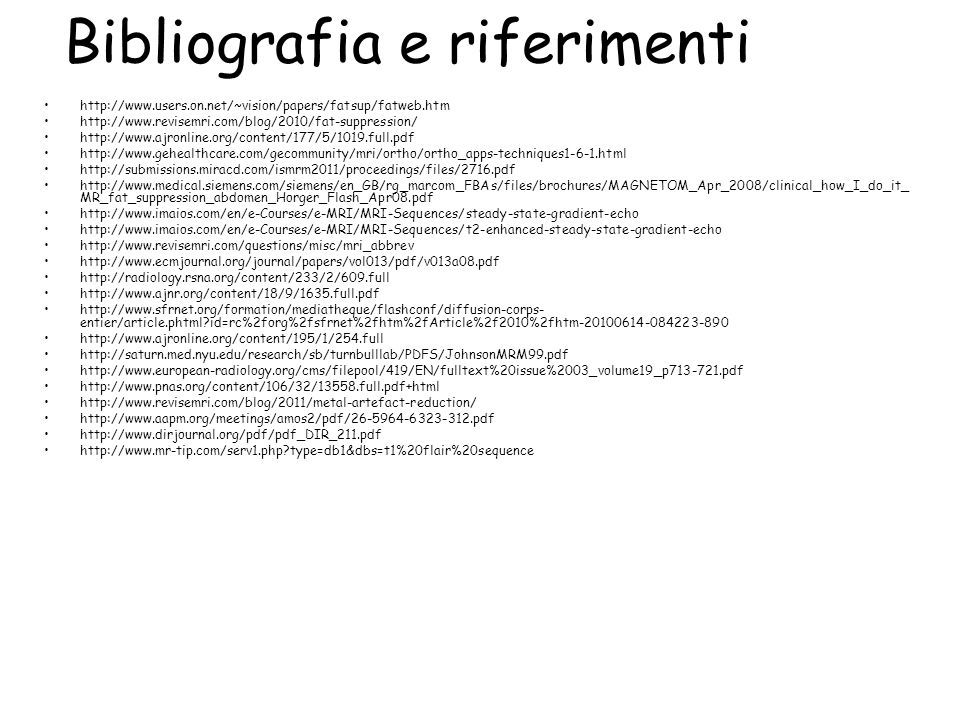 Bibliografia e riferimenti http://www.users.on.net/~vision/papers/fatsup/fatweb.htm http://www.revisemri.com/blog/2010/fat-suppression/ http://www.ajronline.org/content/177/5/1019.full.pdf http://www.gehealthcare.com/gecommunity/mri/ortho/ortho_apps-techniques1-6-1.html http://submissions.miracd.com/ismrm2011/proceedings/files/2716.pdf http://www.medical.siemens.com/siemens/en_GB/rg_marcom_FBAs/files/brochures/MAGNETOM_Apr_2008/clinical_how_I_do_it_ MR_fat_suppression_abdomen_Horger_Flash_Apr08.pdf http://www.imaios.com/en/e-Courses/e-MRI/MRI-Sequences/steady-state-gradient-echo http://www.imaios.com/en/e-Courses/e-MRI/MRI-Sequences/t2-enhanced-steady-state-gradient-echo http://www.revisemri.com/questions/misc/mri_abbrev http://www.ecmjournal.org/journal/papers/vol013/pdf/v013a08.pdf http://radiology.rsna.org/content/233/2/609.full http://www.ajnr.org/content/18/9/1635.full.pdf http://www.sfrnet.org/formation/mediatheque/flashconf/diffusion-corps- entier/article.phtml?id=rc%2forg%2fsfrnet%2fhtm%2fArticle%2f2010%2fhtm-20100614-084223-890 http://www.ajronline.org/content/195/1/254.full http://saturn.med.nyu.edu/research/sb/turnbulllab/PDFS/JohnsonMRM99.pdf http://www.european-radiology.org/cms/filepool/419/EN/fulltext%20issue%2003_volume19_p713-721.pdf http://www.pnas.org/content/106/32/13558.full.pdf+html http://www.revisemri.com/blog/2011/metal-artefact-reduction/ http://www.aapm.org/meetings/amos2/pdf/26-5964-6323-312.pdf http://www.dirjournal.org/pdf/pdf_DIR_211.pdf http://www.mr-tip.com/serv1.php?type=db1&dbs=t1%20flair%20sequence