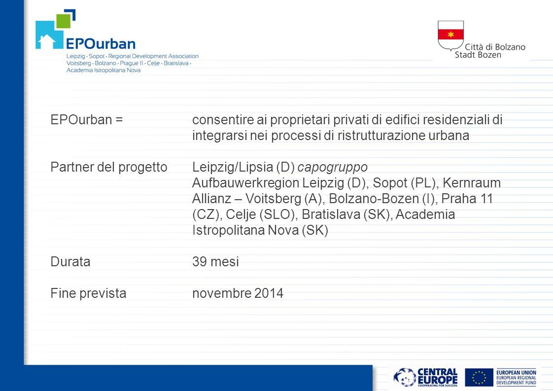 EPOurban =consentire ai proprietari privati di edifici residenziali di integrarsi nei processi di ristrutturazione urbana Partner del progettoLeipzig/Lipsia (D) capogruppo Aufbauwerkregion Leipzig (D), Sopot (PL), Kernraum Allianz – Voitsberg (A), Bolzano-Bozen (I), Praha 11 (CZ), Celje (SLO), Bratislava (SK), Academia Istropolitana Nova (SK) Durata39 mesi Fine previstanovembre 2014