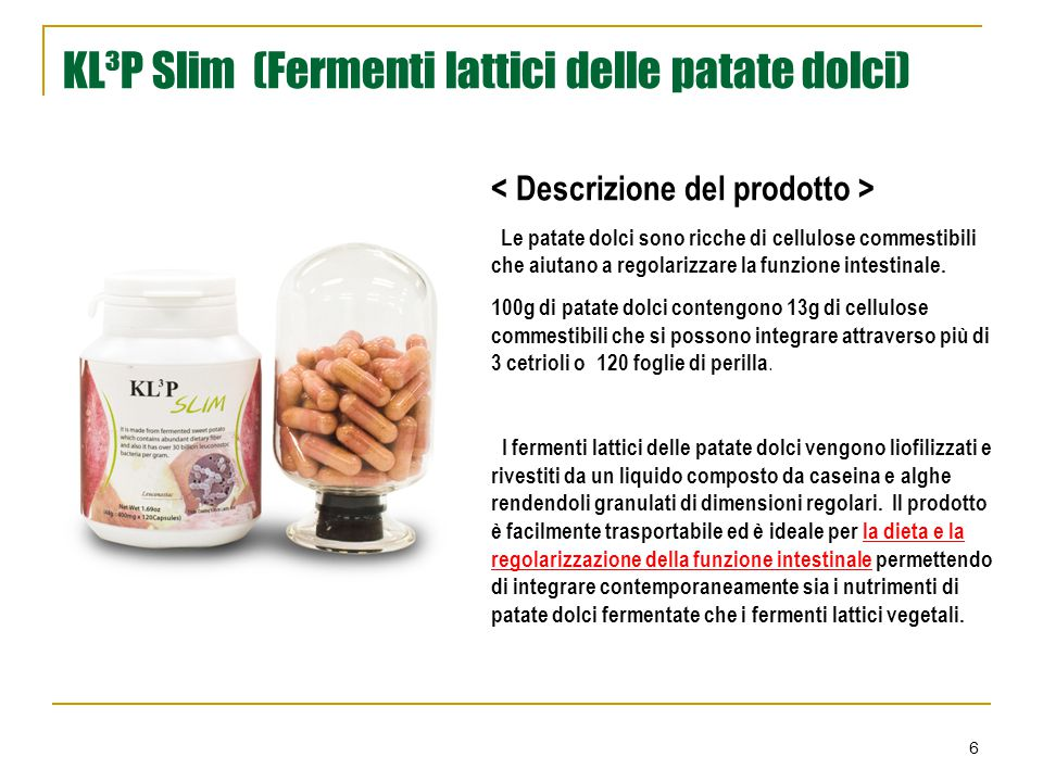 6 KL³P Slim (Fermenti lattici delle patate dolci)  Le patate dolci sono ricche di cellulose commestibili che aiutano a regolarizzare la funzione inte