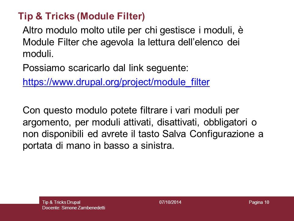 Tip & Tricks (Module Filter) 07/10/2014Tip & Tricks Drupal Docente: Simone Zambenedetti Pagina 10 Altro modulo molto utile per chi gestisce i moduli, è Module Filter che agevola la lettura dell'elenco dei moduli.